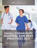 Small Community Hospital EMR Best Practices 2021: What Can Hospitals Do To Invest In Their Own Success?
